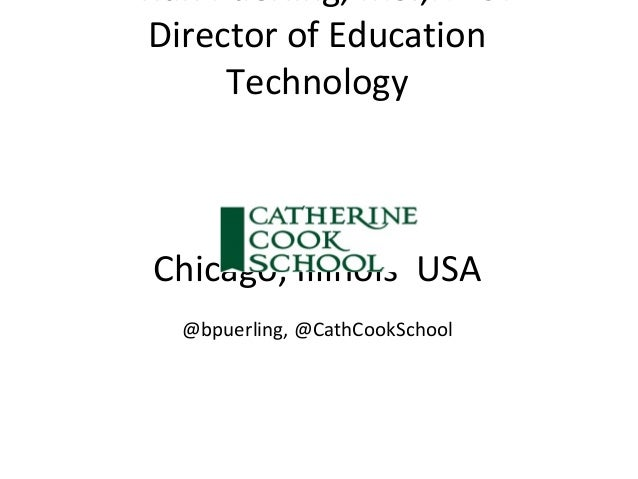Brian Puerling, MS.,NBCT Director of Education Technology Chicago, Illinois USA @bpuerling, @CathCookSchool