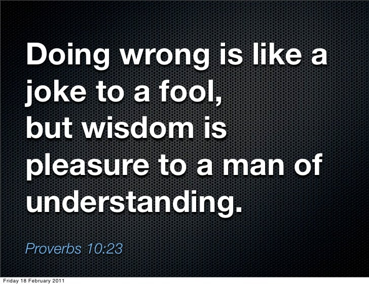Doing wrong is like a        joke to a fool,        but wisdom is        pleasure to a man of        understanding.       ...