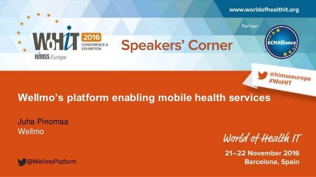 Partner: Wellmo's platform enabling mobile health services Juha Pinomaa Wellmo @WellmoPlatform