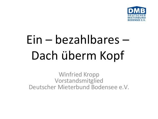 Ein – bezahlbares – Dach überm Kopf Winfried Kropp Vorstandsmitglied Deutscher Mieterbund Bodensee e.V.