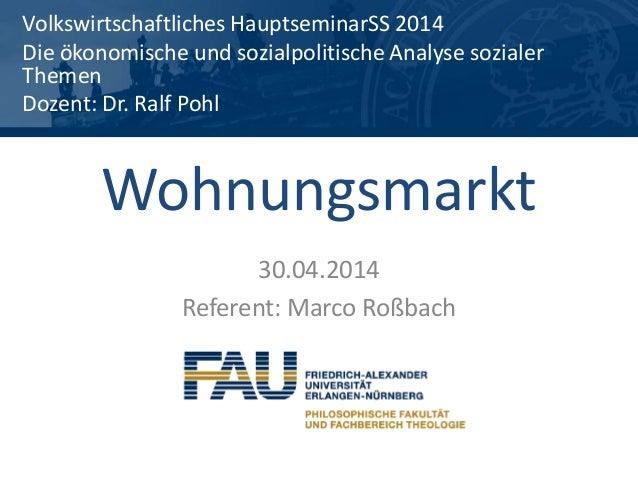Wohnungsmarkt 30.04.2014 Referent: Marco Roßbach Volkswirtschaftliches HauptseminarSS 2014 Die ökonomische und sozialpolit...