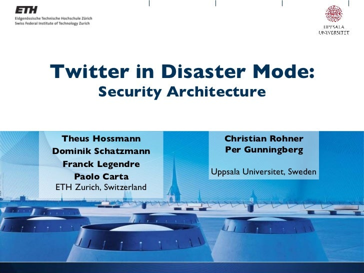 Twitter in Disaster Mode: Security Architecture Theus Hossmann Dominik Schatzmann Franck Legendre Paolo Carta ETH Zurich, ...