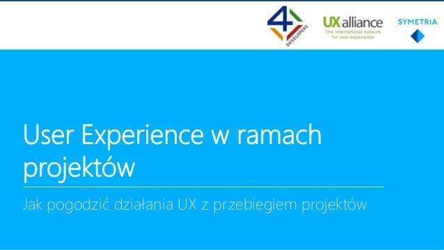User Experience w ramach projektów Jak pogodzić działania UX z przebiegiem projektów