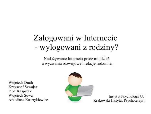 Zalogowani w Internecie - wylogowani z rodziny? Nadużywanie Internetu przez młodzież a wyzwania rozwojowe i relacje rodzin...