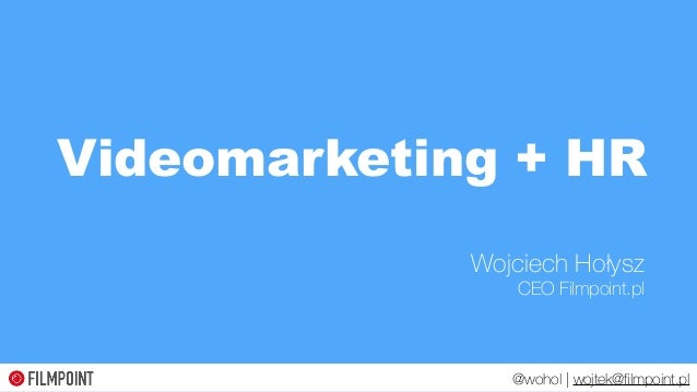 Wojciech Hołysz CEO Filmpoint.pl Videomarketing + HR @wohol | wojtek@filmpoint.pl