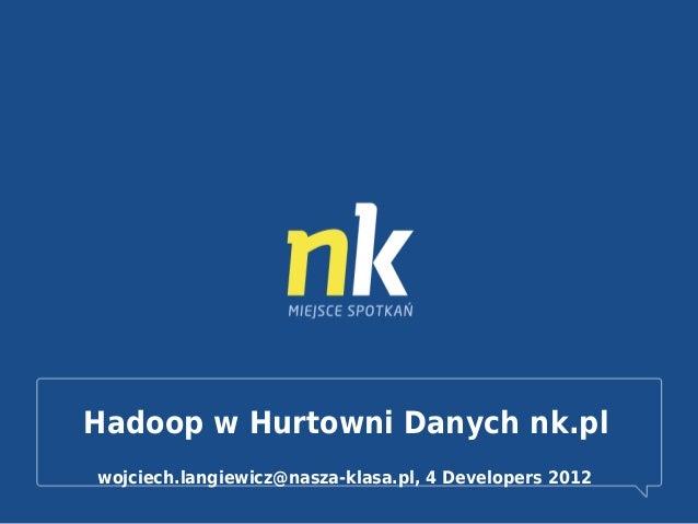 Hadoop w Hurtowni Danych nk.pl wojciech.langiewicz@nasza-klasa.pl, 4 Developers 2012
