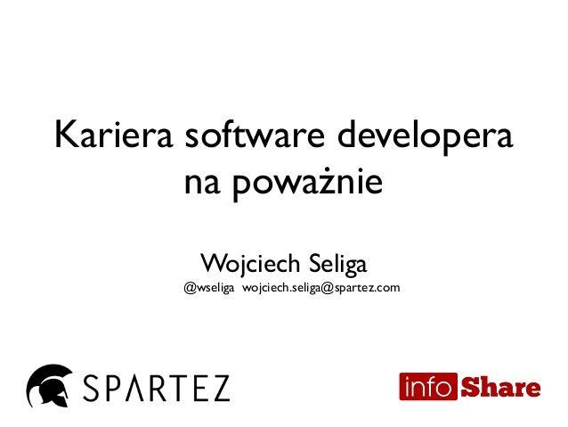 Kariera software developera na poważnie Wojciech Seliga @wseliga wojciech.seliga@spartez.com