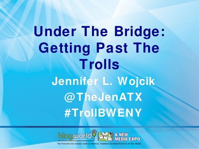 Under The Bridge:Getting Past The      Trolls  Jennifer L. Wojcik    @ TheJenATX    #TrollBWENY
