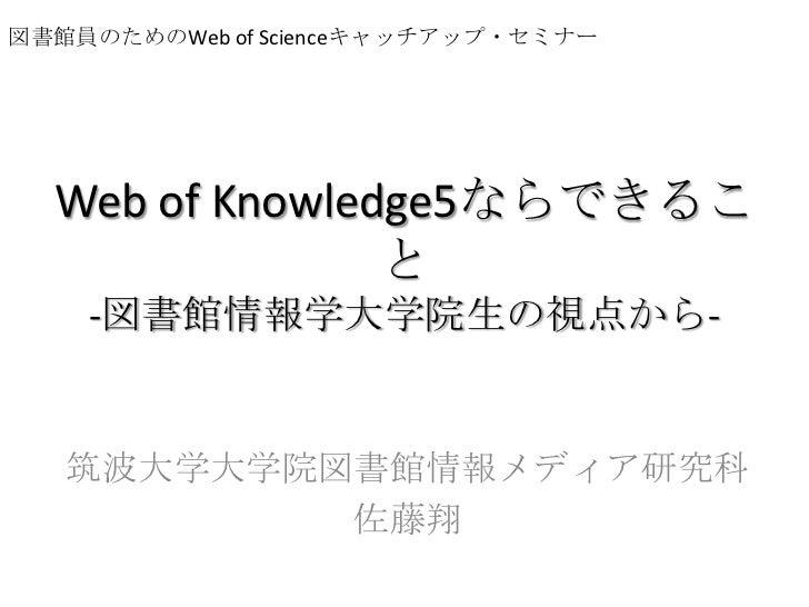 図書館員のためのWeb of Scienceキャッチアップ・セミナー<br />Web of Knowledge5ならできること-図書館情報学大学院生の視点から-<br />筑波大学大学院図書館情報メディア研究科<br />佐藤翔<br />