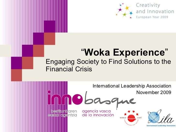 """ Woka Experience "" Engaging Society to Find Solutions to the Financial Crisis International Leadership Association Novemb..."