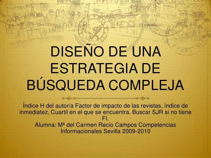 DISEÑO DE UNA ESTRATEGIA DE BÚSQUEDA COMPLEJA<br />Índice H del autor/a Factor de impacto de las revistas, índice de inmed...