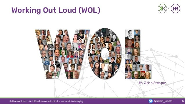 Working Out Loud (WOL) Katharina Krentz & HRperformance Institut · our work is changing 5 By John Stepper @katha_krentz