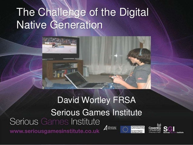 The Challenge of the Digital Native Generation David Wortley FRSA Serious Games Institute