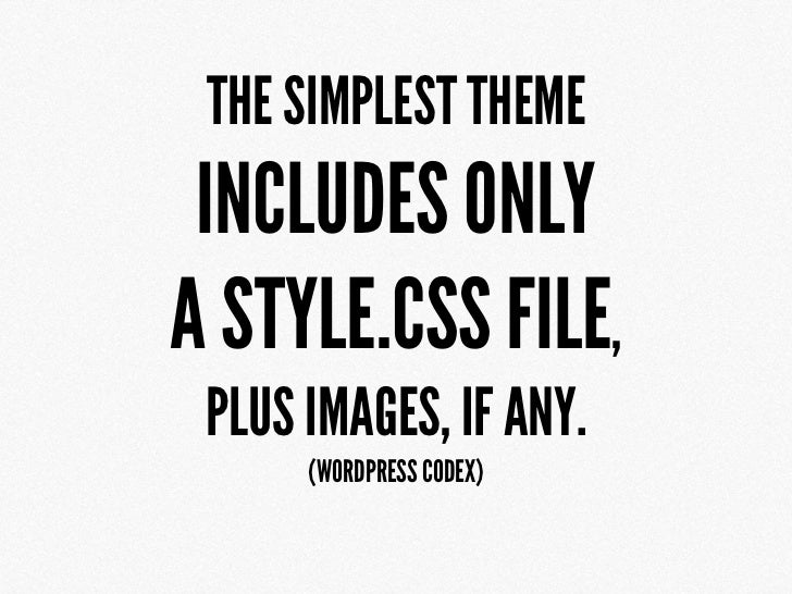 THE SIMPLEST THEME INCLUDES ONLYA STYLE.CSS FILE, PLUS IMAGES, IF ANY.      (WORDPRESS CODEX)