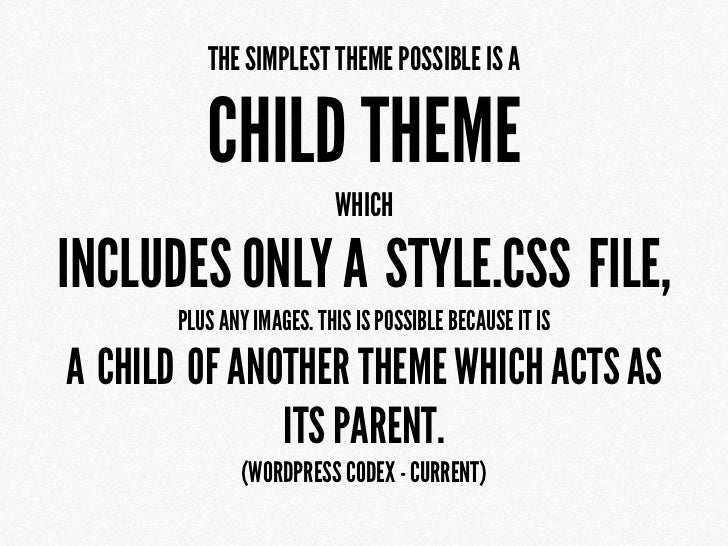 THE SIMPLEST THEME POSSIBLE IS A          CHILD THEME                          WHICHINCLUDES ONLY A STYLE.CSS FILE,       ...