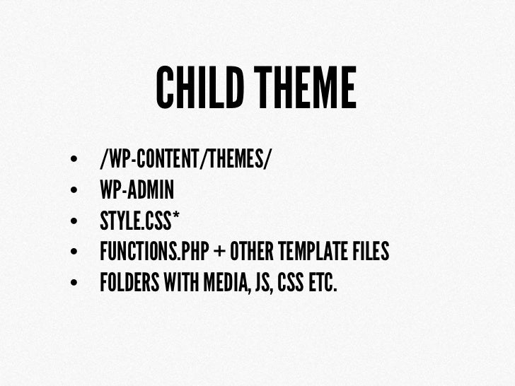 CHILD THEME•   /WP-CONTENT/THEMES/•   WP-ADMIN•   STYLE.CSS*•   FUNCTIONS.PHP + OTHER TEMPLATE FILES•   FOLDERS WITH MEDIA...