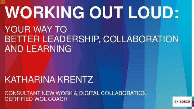 WORKING OUT LOUD: YOUR WAY TO BETTER LEADERSHIP, COLLABORATION AND LEARNING KATHARINA KRENTZ CONSULTANT NEW WORK & DIGITAL...