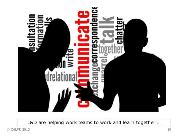 19 L&D are helping work teams to work and learn together … © C4LPT, 2013