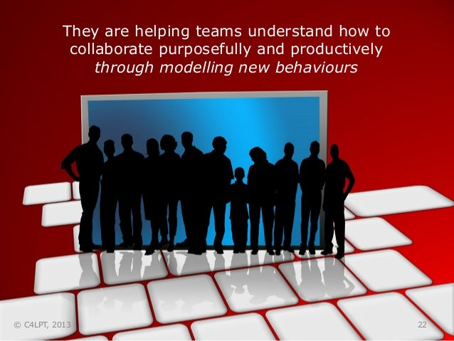 They are helping teams understand how to collaborate purposefully and productively through modelling new behaviours 22© C4...