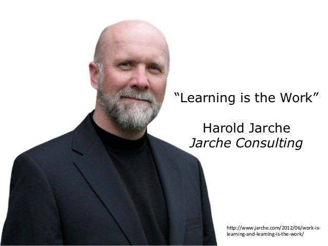 """Learning is the Work"" Harold Jarche Jarche Consulting h2p://www.jarche.com/2012/06/work-­‐is-­‐ learning-­‐and-­‐learning..."