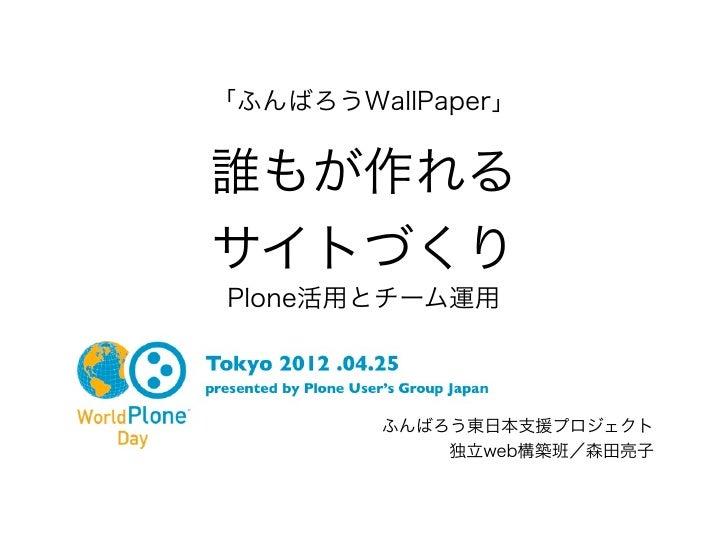「ふんばろうWallPaper」誰もが作れるサイトづくりPlone活用とチーム運用        ふんばろう東日本支援プロジェクト            独立web構築班/森田亮子