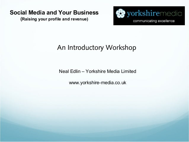 Neal Edlin – Yorkshire Media Limited www.yorkshire-media.co.uk Social Media and Your Business (Raising your profile and re...