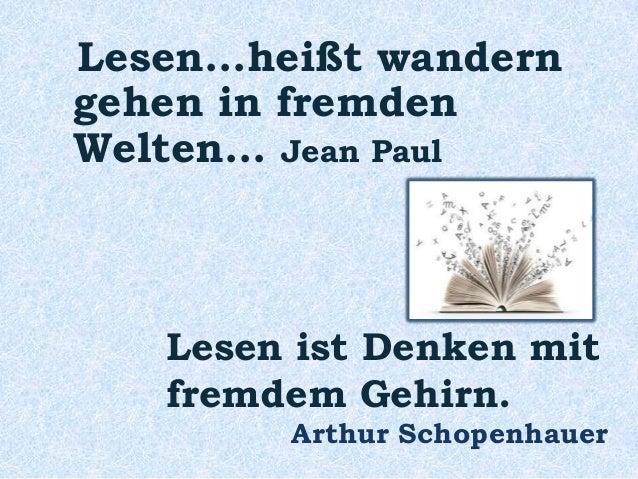 Lesen...heißt wandern gehen in fremden Welten... Jean Paul Lesen ist Denken mit fremdem Gehirn. Arthur Schopenhauer