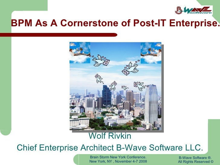 BPM As A Cornerstone of Post-IT Enterprise. Wolf Rivkin Chief Enterprise Architect B-Wave Software LLC. B-Wave Software ®....