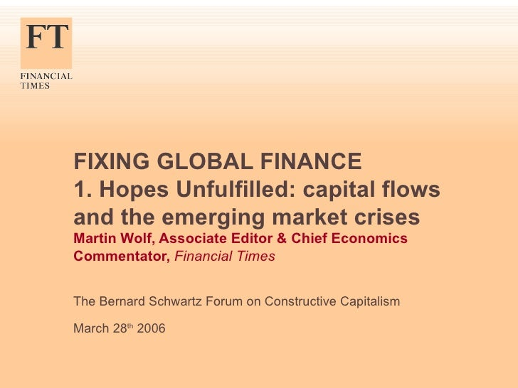 FIXING GLOBAL FINANCE 1. Hopes Unfulfilled: capital flows and the emerging market crises Martin Wolf, Associate Editor & C...