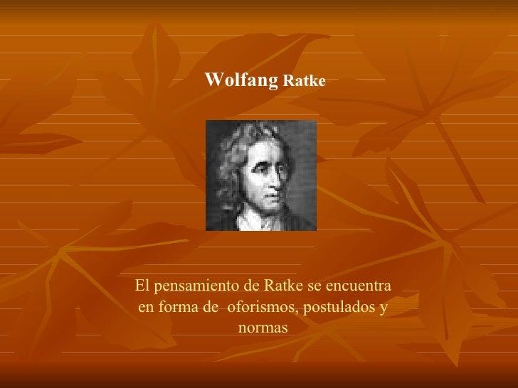 Wolfang  Ratke El pensamiento de Ratke se encuentra en forma de  oforismos, postulados y normas