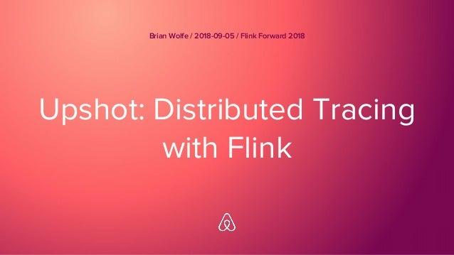 Upshot: Distributed Tracing with Flink Brian Wolfe / 2018-09-05 / Flink Forward 2018