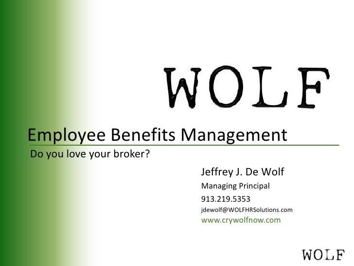 Employee Benefits Management<br />Do you love your broker?<br />Jeffrey J. De Wolf<br />Managing Principal<br />913.219.53...