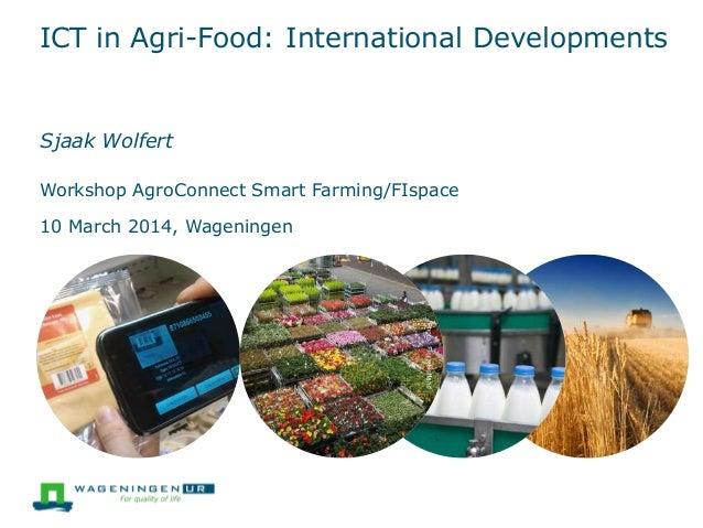 ICT in Agri-Food: International Developments Sjaak Wolfert Workshop AgroConnect Smart Farming/FIspace 10 March 2014, Wagen...