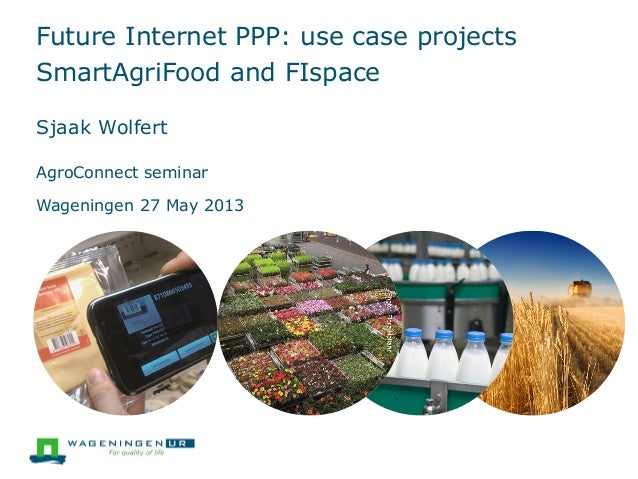 Future Internet PPP: use case projectsSmartAgriFood and FIspaceSjaak WolfertAgroConnect seminarWageningen 27 May 2013