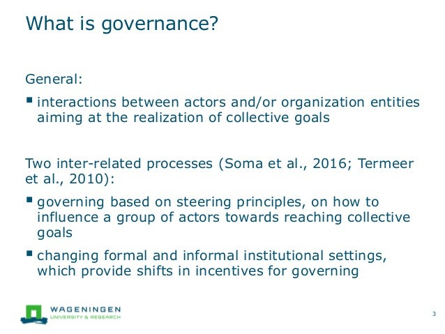 What is governance? General:  interactions between actors and/or organization entities aiming at the realization of colle...