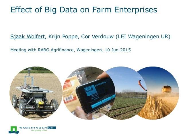 Effect of Big Data on Farm Enterprises Sjaak Wolfert, Krijn Poppe, Cor Verdouw (LEI Wageningen UR) Meeting with RABO Agrif...
