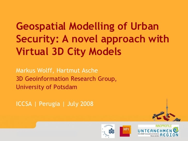 Geospatial Modelling of Urban Security: A novel approach with Virtual 3D City Models Markus Wolff, Hartmut Asche 3D Geoinf...