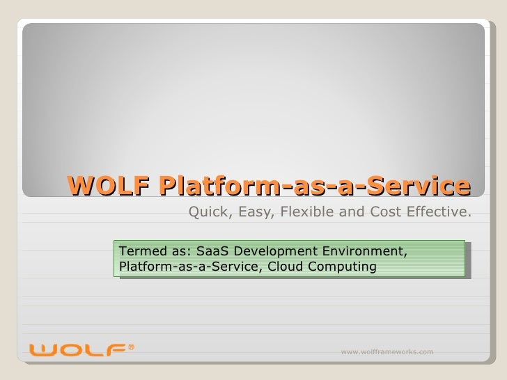 WOLF Platform-as-a-Service             Quick, Easy, Flexible and Cost Effective.     Termed as: SaaS Development Environme...