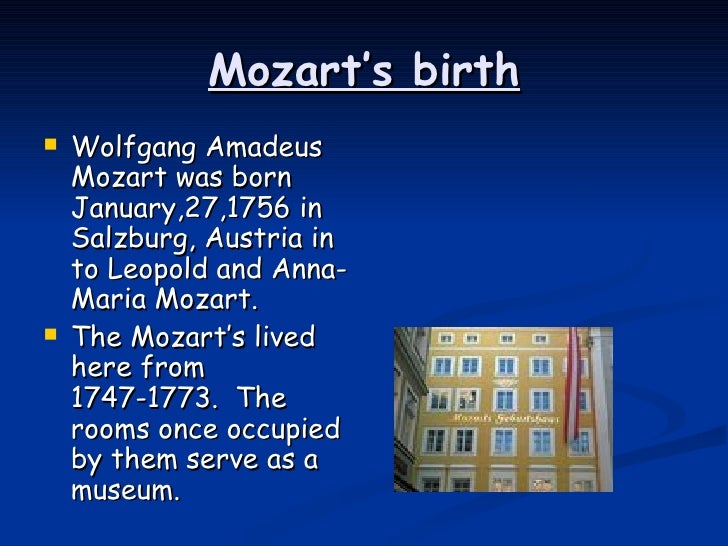 the early life and influences of wolfgang amadeus mozart Wolfgang amadeus mozart was born on the 27th january 1756 in salzburg and was already considered a genius as a child he made his first attempts at composition at the tender age of six he was the son of leopold mozart, violin instructor, court composer and deputy music director at the court of the prince- archbishop of.