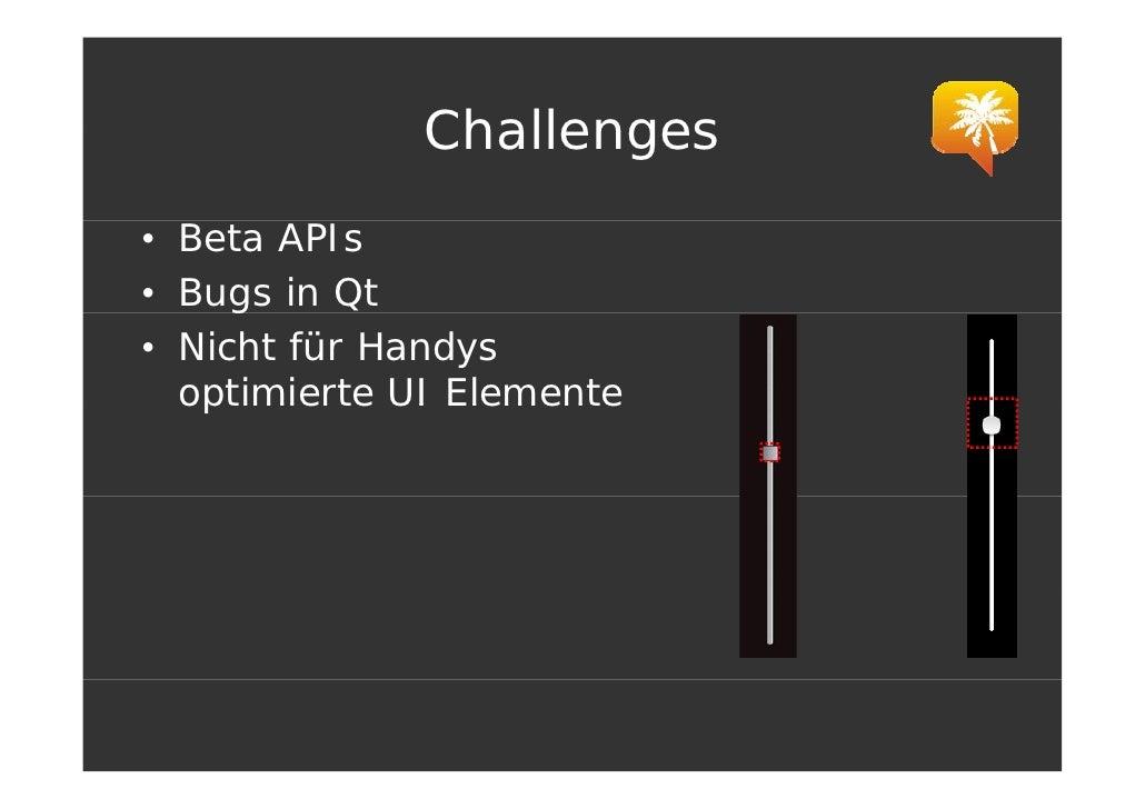 Challenges • Beta APIs • Bugs in Q      g    Qt • Nicht für Handys   optimierte UI Elemente