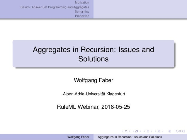 Motivation Basics: Answer Set Programming and Aggregates Semantics Properties Aggregates in Recursion: Issues and Solution...