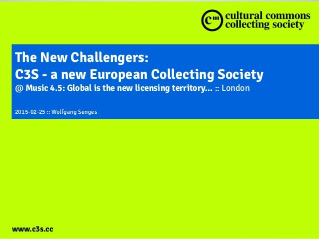 www.c3s.cc The New Challengers: C3S - a new European Collecting Society @ Music 4.5: Global is the new licensing territory...