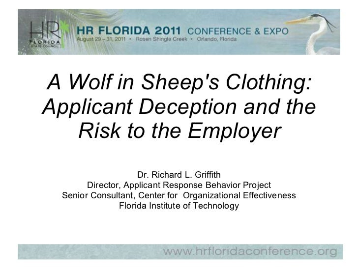 A Wolf in Sheep's Clothing: Applicant Deception and the Risk to the Employer Dr. Richard L. Griffith Director, Applicant R...
