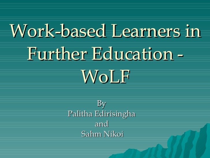 Work-based Learners in Further Education - WoLF By  Palitha Edirisingha  and  Sahm Nikoi