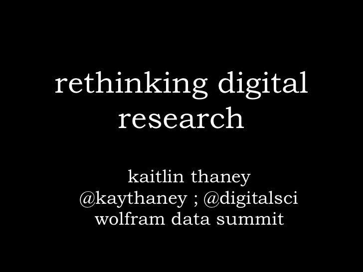 rethinking digital    research      kaitlin thaney @kaythaney ; @digitalsci  wolfram data summit