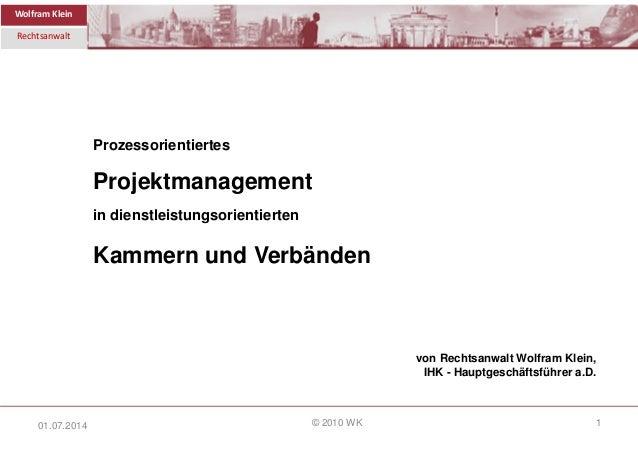 Wolfram Klein Rechtsanwalt © 2010 WK 1 Prozessorientiertes Projektmanagement in dienstleistungsorientierten Kammern und Ve...