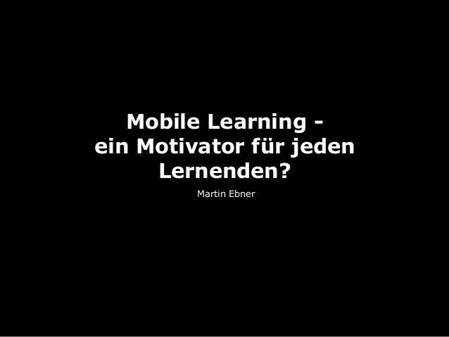 Mobile Learning - ein Motivator für jeden Lernenden? Martin Ebner