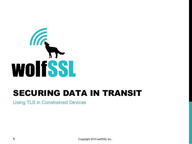SECURING DATA IN TRANSIT Using TLS in Constrained Devices Copyright 2015 wolfSSL Inc.1