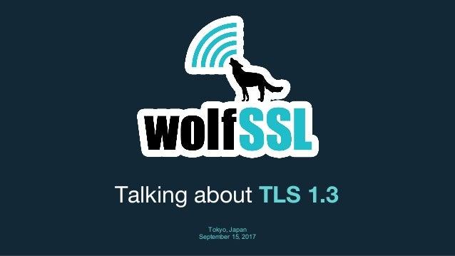 Talking about TLS 1.3 Tokyo, Japan September 15, 2017