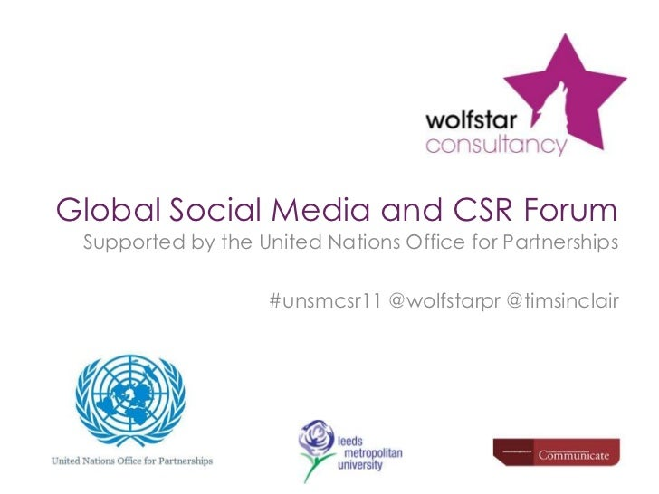 Global Social Media and CSR Forum<br />Supported by the United Nations Office for Partnerships<br />#unsmcsr11 @wolfstarpr...